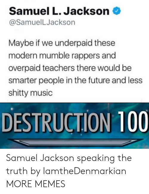Dank, Future, and Memes: Samuel L. Jackson  @SamuelLJackson  Maybe if we underpaid these  modern mumble rappers and  overpaid teachers there would be  smarter people in the future and less  shitty music  DESTRUCTION 100 Samuel Jackson speaking the truth by IamtheDenmarkian MORE MEMES