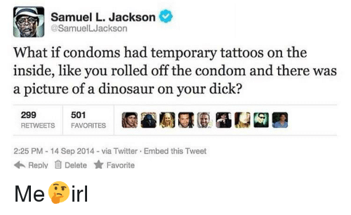 Condom, Dinosaur, and Samuel L. Jackson: Samuel L. Jackson  @SamuelLJackson  What if condoms had temporary tattoos on the  inside, like you rolled off the condom and there was  a picture of a dinosaur on your dick?  501  299  RETWEETS FAVORITES  2:25 PM - 14 Sep 2014-via Twitter Embed this Tweet  ReplyDelete Fite Me🤔irl
