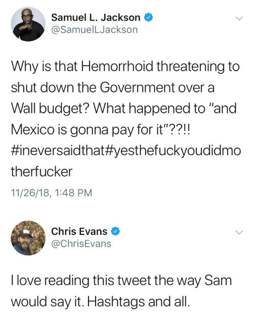 "Chris Evans, Love, and Samuel L. Jackson: Samuel L. Jackson  @SamuelLJackson  Why is that Hemorrhoid threatening to  shut down the Government over a  Wall budget? What happened to ""and  Mexico is gonna pay for it""??!!  #neversaid that#yesthefuckyoudidmo  therfucker  11/26/18, 1:48 PM   Chris Evans  @ChrisEvans  I love reading this tweet the way Sam  would say it. Hashtags and all"