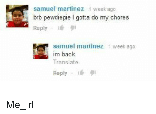 Translate, Irl, and Me IRL: samuel martinez 1 week ago  brb pewdiepie I gotta do my chores  Reply  samuel martinez 1 week ago  im back  Translate  Reply lé