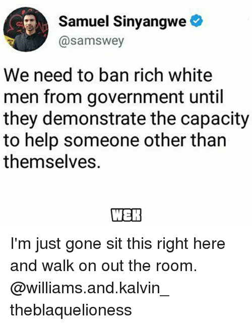 Memes, Help, and White: Samuel Sinyangwe  @samswey  We need to ban rich white  men from government until  they demonstrate the capacity  to help someone other than  themselves. I'm just gone sit this right here and walk on out the room. @williams.and.kalvin_ theblaquelioness