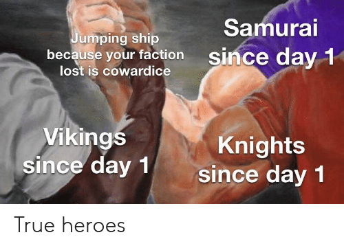 Samurai, True, and Lost: Samurai  umping ship  because your factionsince day 1  lost is cowardice  Vikings  since day 1  Knights  since day 1 True heroes
