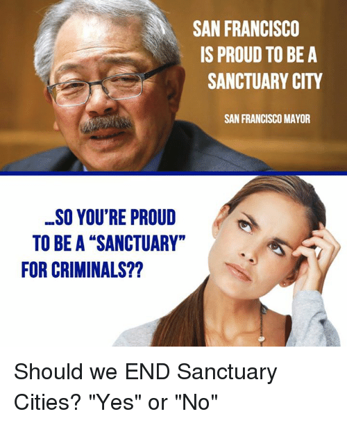 "Memes, San Francisco, and Proud: SAN FRANCISCO  IS PROUD TO BE A  SANCTUARY CITY  SAN FRANCISCO MAYOR  SO YOU'RE PROUD  TO BE A ""SANCTUARY""  FOR CRIMINALS?? Should we END Sanctuary Cities?   ""Yes"" or ""No"""