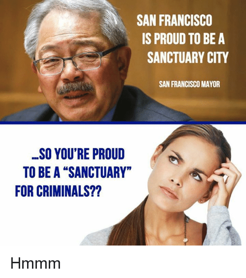 "Memes, San Francisco, and Proud: SAN FRANCISCO  IS PROUD TO BE A  SANCTUARY CITY  SAN FRANCISCO MAYOR  SO YOU'RE PROUD  TO BE A ""SANCTUARY""  FOR CRIMINALS?? Hmmm"