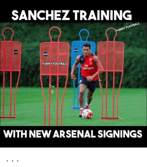 Arsenal, Funny, and Soccer: SANCHEz TRAINING  TBALL  UNNY Foot  17  FUNNY FOOTBALL  mirates  WITH NEW ARSENAL SIGNINGS . . .