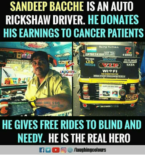 Cancer, Free, and The Real: SANDEEP BACCHE IS AN AUTO  RICKSHAW DRIVER. HE DONATES  HIS EARNINGS TO CANCER PATIENTS  Gaing human  ★ SERVICE  DED COACH  RESONATE  LCD  OBILE RECHAE  LAUGHING  HE GIVES FREE RIDES TO BLIND AND  NEEDY. HE IS THE REAL HERO