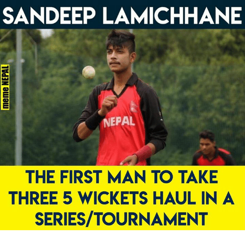 Nepal, Nepali, and Man: SANDEEP LAMICHHANE  NEPAL  THE FIRST MAN TO TAKE  THREE 5 WICKETS HAUL IN A  SERIES/TOURNAMENT