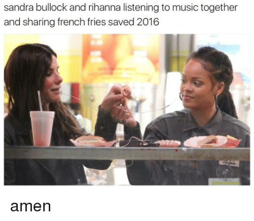 Sandra Bullock And Rihanna Listening To Music Together And Sharing French Fries Saved 2016 Amen Meme On Me Me