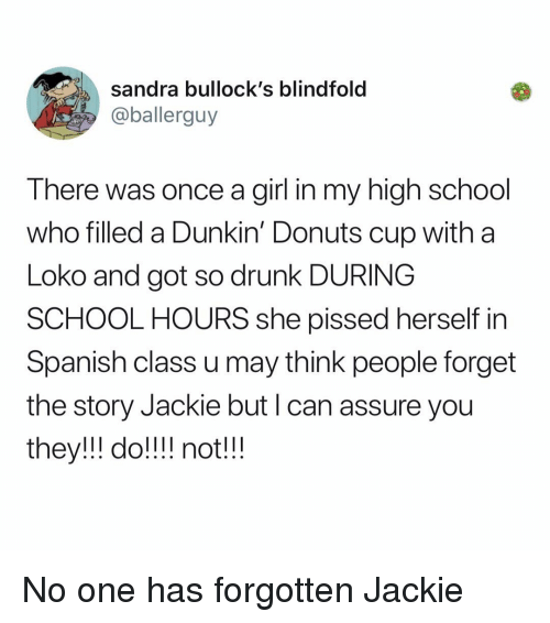 Drunk, Memes, and School: sandra bullock's blindfold  @ballerguy  There was once a girl in my high school  who filled a Dunkin' Donuts cup with a  Loko and got so drunk DURING  SCHOOL HOURS she pissed herself in  Spanish class u may think people forget  the story Jackie but I can assure you  they!ll do! notlll No one has forgotten Jackie