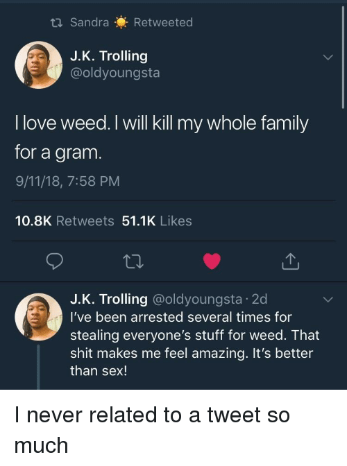9/11, Blackpeopletwitter, and Family: Sandra Retweeted  J.K. Trolling  @oldyoungsta  I love weed. I will kill my whole family  for a gram  9/11/18, 7:58 PM  10.8K Retweets 51.1K Likes  J.К. Trolling @oldyoungsta-2d  l've been arrested several times for  stealing everyone's stuff for weed. That  shit makes me feel amazing. It's better  than sex!