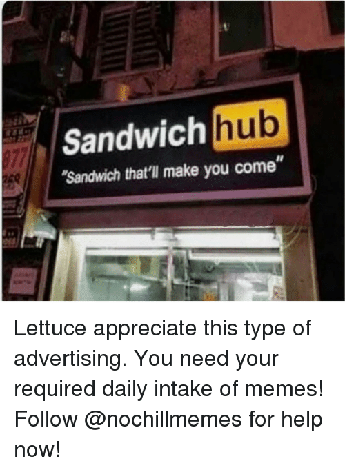"Memes, Appreciate, and Help: Sandwich hub  Sandwich that'll make you come"" Lettuce appreciate this type of advertising. You need your required daily intake of memes! Follow @nochillmemes for help now!"