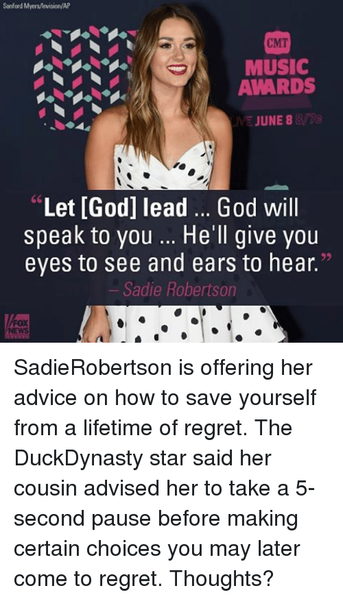 """Memes, Music, and June 8: Sanford Myers/lnwision/AP  CMT  MUSIC  AWARDS  JUNE 8  """"Let [God] lead God will  speak to you He'll give you  eyes to see and ears to hear.""""  Sadie Robertson SadieRobertson is offering her advice on how to save yourself from a lifetime of regret. The DuckDynasty star said her cousin advised her to take a 5-second pause before making certain choices you may later come to regret. Thoughts?"""