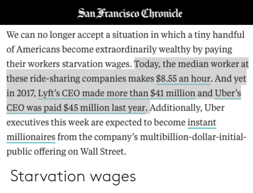 Uber, Today, and Wall Street: Sanfrancisco (Chronicle  We can no longer accept a situation in which a tiny handful  of Americans become extraordinarily wealthy by paying  their workers starvation wages. Today, the median worker at  these ride-sharing companies makes $8.55 an hour. And yet  n 2017, Lyft's CEO made more than $41 million and Uber's  CEO was paid $45 million last year. Additionally, Uber  executives this week are expected to become instant  millionaires from the company's multibillion-dollar-initial  public offering on Wall Street. Starvation wages