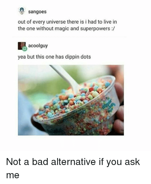 Bad, Memes, and Live: sangoes  out of every universe there is i had to live in  the one without magic and superpowers :/  acoolguy  yea but this one has dippin dots Not a bad alternative if you ask me