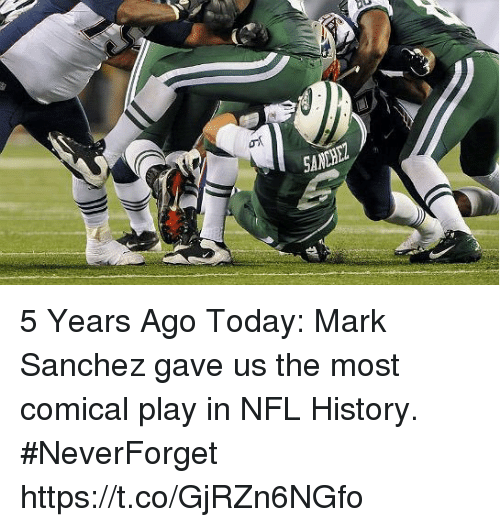 Nfl, History, and Mark Sanchez: SANHEZ 5 Years Ago Today: Mark Sanchez gave us the most comical play in NFL History. #NeverForget https://t.co/GjRZn6NGfo