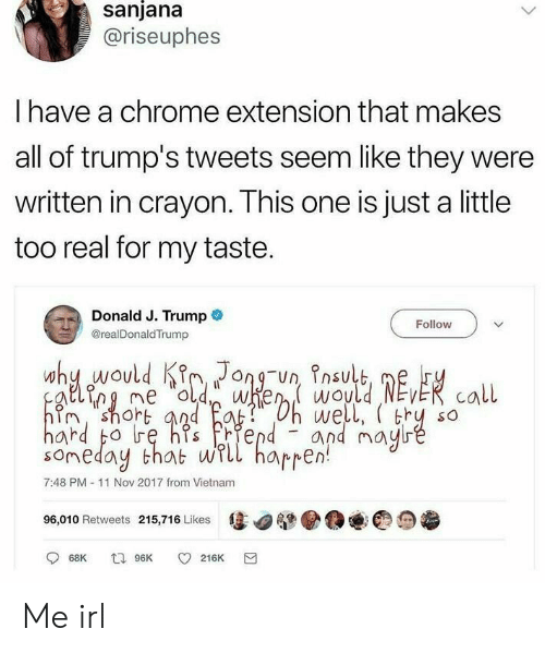 Chrome, Trump, and Vietnam: sanjana  @riseuphes  I have a chrome extension that makes  all of trump's tweets seem like they were  written in crayon. This one is just a little  too real for my taste.  Donald J. Trump@  @realDonaldTrump  Follow  ing me d we wouldEvER call  im, shoh  we  and mau  rd bo  someday thab wLl hapren  7:48 PM 11 Nov 2017 from Vietnam  96,010 Retweets 215,716 Likes  惩▼  ●@@@っ参 Me irl