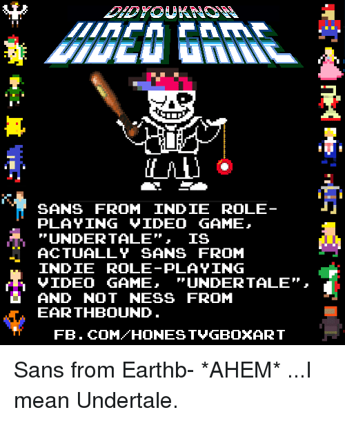 """Dank, Video Games, and Videos: SANS FROM INDIE ROLE  PLAYING VIDEO GAME  UNDER TALE IS  ACTUALLY SANS FROM  INDIE PLAYING  GAME,  UNDER TALE""""  AND NOT NESS FROM  EARTHBOUND  FB. COM HONEST VGBOXART Sans from Earthb-  *AHEM*  ...I mean Undertale."""