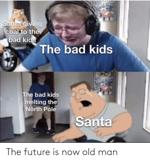 Bad, Future, and Old Man: Santa giving  coal to the  bad kids  The bad kids  The bad kids  melting the  North Pole  Santa The future is now old man