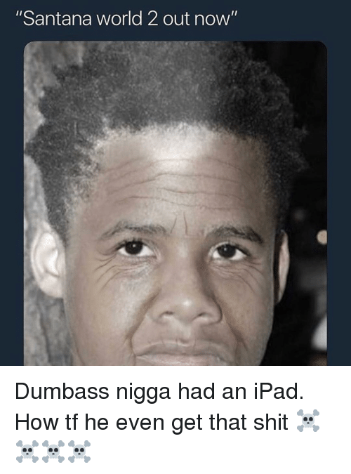 "Ipad, Memes, and Shit: ""Santana world 2 out now"" Dumbass nigga had an iPad. How tf he even get that shit ☠️☠️☠️☠️"