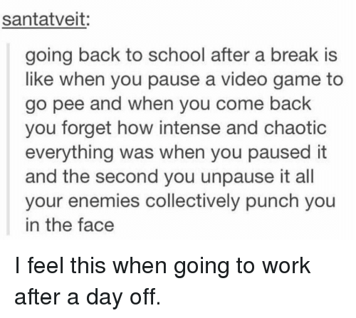 School, Tumblr, and Work: santatveit:  going back to school after a break is  like when you pause a video game to  go pee and when you come back  you forget how intense and chaotic  everything was when you paused it  and the second you unpause it all  your enemies collectively punch you  in the face