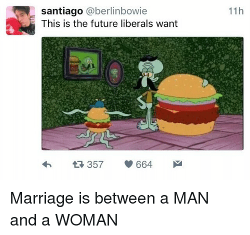 Future, Marriage, and Man: santiago @berlinbowie  This is the future liberals want  11h  357 664 Marriage is between a MAN and a WOMAN