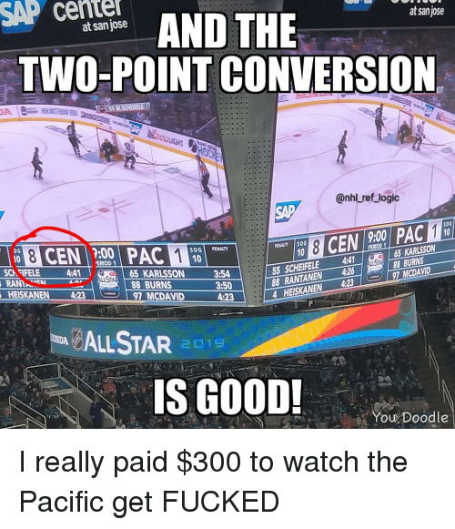 Logic, Memes, and National Hockey League (NHL): SAP cente  AND THE  at sanjose  at san jose  TWO-POINT CONVERSION  @nhl ref logic  SAP  50G  9:00  :00  SOGİ PENALTY  PENALTY İSOG  ERIOD  65 KARLSSON  55 SCHEIFELE 4  88 RANTANEN 4268BURNS  4 HEISKANEN 4:237 MCDAVID  SCh FIFELE 4:41  AN  HEISKANEN 4:23  65 KARLSSON  88 BURNS  3:54  3:50  4:23  97 MCDAVID  LSTAR 1  S GOOD!  You Doodle I really paid $300 to watch the Pacific get FUCKED
