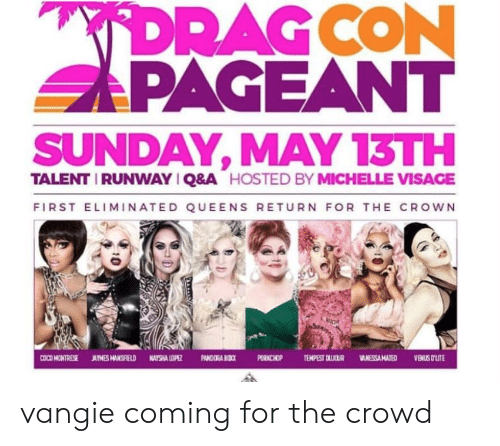 Sunday, Hosted, and Queens: SAPAGEANT  SUNDAY, MAY 13TH  TALENT IRUNWAYIQ&A  HOSTED BY MICHELLE VISAGE  FIRST ELIMINATED QUEENS RETURN FOR THE CROWN  ORNCHOP TEMPEST DLICUR VANESSA MATEDVENUS OLIT vangie coming for the crowd