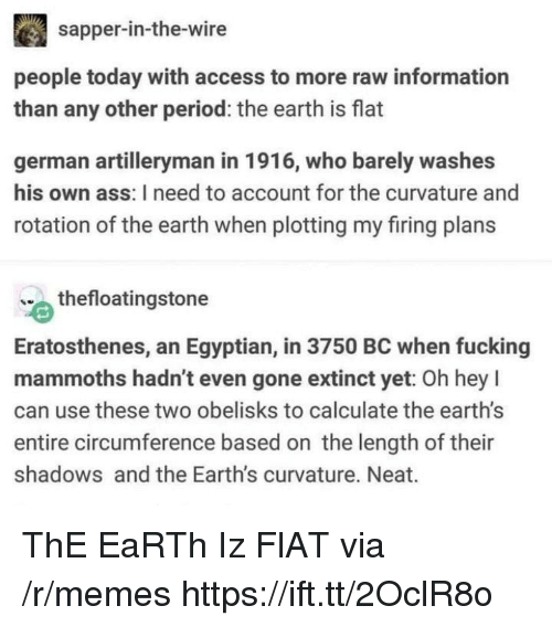 Ass, Fucking, and Memes: sapper-in-the-wire  people today with access to more raw information  than any other period: the earth is flat  german artilleryman in 1916, who barely washes  his own ass: I need to account for the curvature and  rotation of the earth when plotting my firing plans  thefloatingstone  Eratosthenes, an Egyptian, in 3750 BC when fucking  mammoths hadn't even gone extinct yet: Oh hey l  can use these two obelisks to calculate the earth's  entire circumference based on the length of their  shadows and the Earth's curvature. Neat. ThE EaRTh Iz FlAT via /r/memes https://ift.tt/2OclR8o