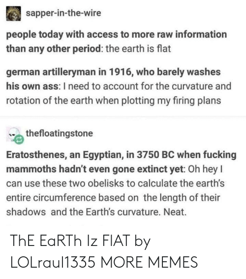Ass, Dank, and Fucking: sapper-in-the-wire  people today with access to more raw information  than any other period: the earth is flat  german artilleryman in 1916, who barely washes  his own ass: I need to account for the curvature and  rotation of the earth when plotting my firing plans  thefloatingstone  Eratosthenes, an Egyptian, in 3750 BC when fucking  mammoths hadn't even gone extinct yet: Oh hey l  can use these two obelisks to calculate the earth's  entire circumference based on the length of their  shadows and the Earth's curvature. Neat. ThE EaRTh Iz FlAT by LOLraul1335 MORE MEMES