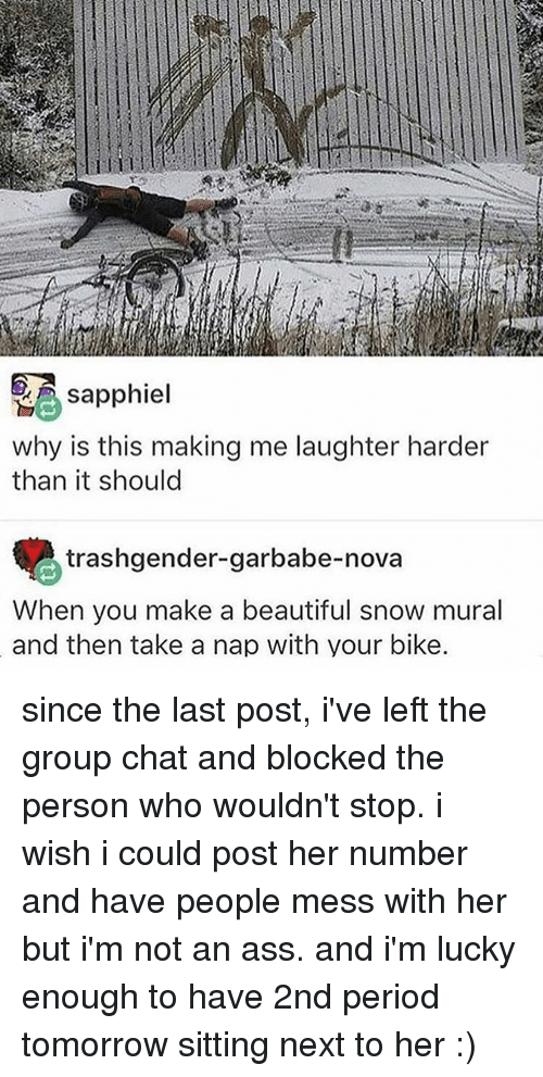 Ass, Beautiful, and Group Chat: sapphiel  why is this making me laughter harder  than it should  trashgender-garbabe-nova  When you make a beautiful snow mural  and then take a nap with your bike. since the last post, i've left the group chat and blocked the person who wouldn't stop. i wish i could post her number and have people mess with her but i'm not an ass. and i'm lucky enough to have 2nd period tomorrow sitting next to her :)
