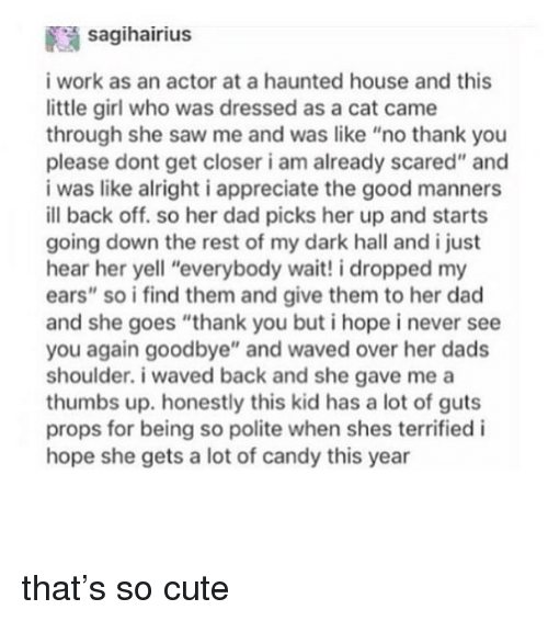 "Candy, Cute, and Dad: saqihairius  i work as an actor at a haunted house and this  little girl who was dressed as a cat came  through she saw me and was like ""no thank you  please dont get closer i am already scared"" and  i was like alright i appreciate the good manners  ill back off. so her dad picks her up and starts  going down the rest of my dark hall and i just  hear her yell ""everybody wait! i dropped my  ears"" so i find them and give them to her dad  and she goes ""thank you but i hope i never see  you again goodbye"" and waved over her dads  shoulder. i waved back and she gave me a  thumbs up. honestly this kid has a lot of guts  props for being so polite when shes terrified i  hope she gets a lot of candy this year that's so cute"