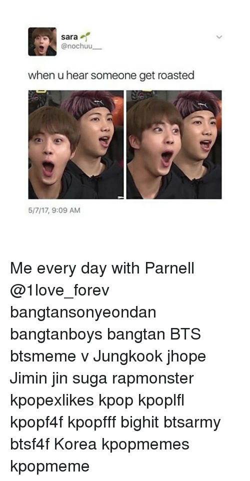 Memes, Bts, and 🤖: Sara  A nochuu  when u hear someone get roasted  5/7/17, 9:09 AM Me every day with Parnell @1love_forev bangtansonyeondan bangtanboys bangtan BTS btsmeme v Jungkook jhope Jimin jin suga rapmonster kpopexlikes kpop kpoplfl kpopf4f kpopfff bighit btsarmy btsf4f Korea kpopmemes kpopmeme