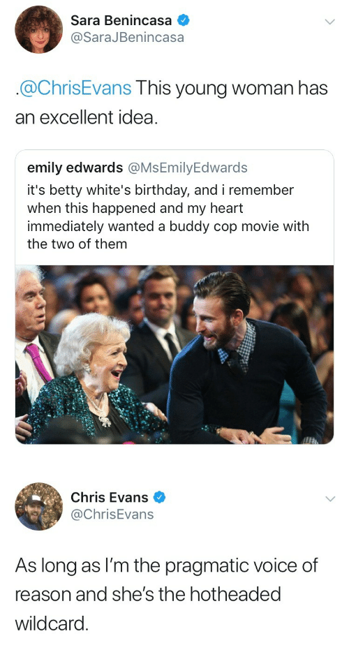 Birthday, Chris Evans, and Heart: Sara Benincasa  SaraJBenincasa  .@ChrisEvans This young woman has  an excellent idea  emily edwards @MsEmilyEdwards  it's betty white's birthday, and i remember  when this happened and my heart  immediately wanted a buddy cop movie with  the two of them  this happened   Chris Evans  @ChrisEvans  As long as I'm the pragmatic voice of  reason and she's the hotheaded  wildcard