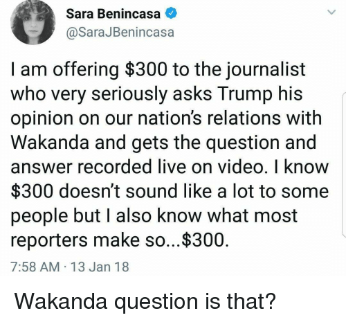 Live, Trump, and Video: Sara Benincasa  @SaraJBenincasa  I am offering $300 to the journalist  who very seriously asks Trump his  opinion on our nation's relations with  Wakanda and gets the question and  answer recorded live on video, I know  $300 doesn't sound like a lot to some  people but l also know what most  reporters make so...$300  7:58 AM 13 Jan 18 Wakanda question is that?