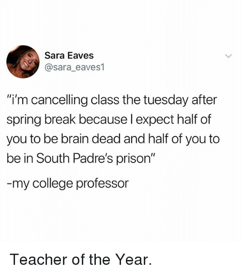 "College, Memes, and Teacher: Sara Eaves  @sara_eaves1  ""i'm cancelling class the tuesday after  spring break because l expect half of  you to be brain dead and half of you to  be in South Padre's prison""  my college professor Teacher of the Year."