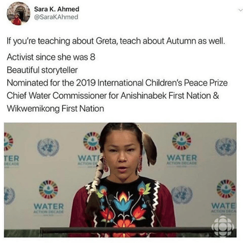 Beautiful, Wat, and Water: Sara K. Ahmed  @SaraKAhmed  If you're teaching about Greta, teach about Autumn as well.  Activist since she was 8  Beautiful storyteller  Nominated for the 2019 International Children's Peace Prize  Chief Water Commissioner for Anishinabek First Nation &  Wikwemikong First Nation  TER  DECADE  WAT  WATER  ACTION DECADE  ACTION D  WATE  ACTION DECA  WATER  ACTION DECAD