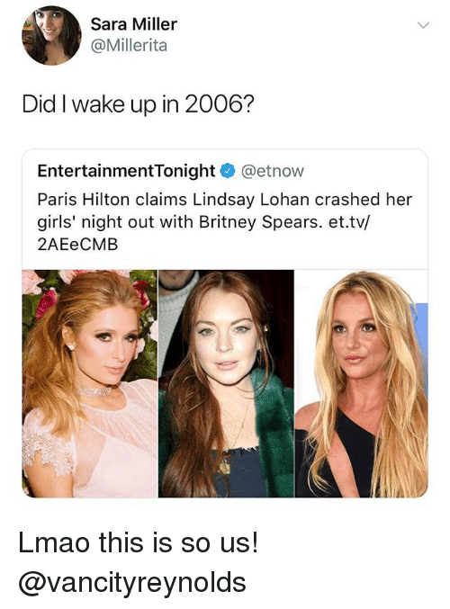 Britney Spears, Girls, and Lmao: Sara Miller  @Millerita  Did I wake up in 2006?  EntertainmentTonight@etnow  Paris Hilton claims Lindsay Lohan crashed her  girls' night out with Britney Spears. et.tv/  2AEeCMB Lmao this is so us! @vancityreynolds