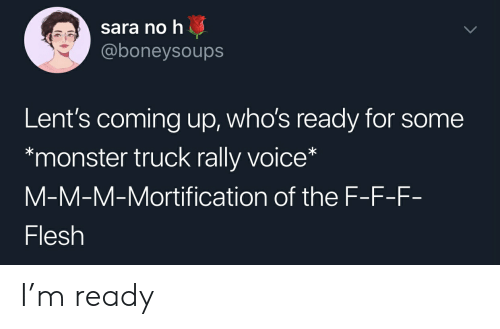 Monster, Voice, and Dank Christian: sara no h  @boneysoups  Lent's coming up, who's ready for some  monster truck rally voice*  M-M-M-Mortification of the F-F-F-  Flesh I'm ready