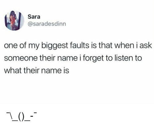 Funny, Girl Memes, and Ask: Sara  @saradesdinn  one of my biggest faults is that when i ask  someone their name i forget to listen to  what their name is ¯\_(ツ)_-¯