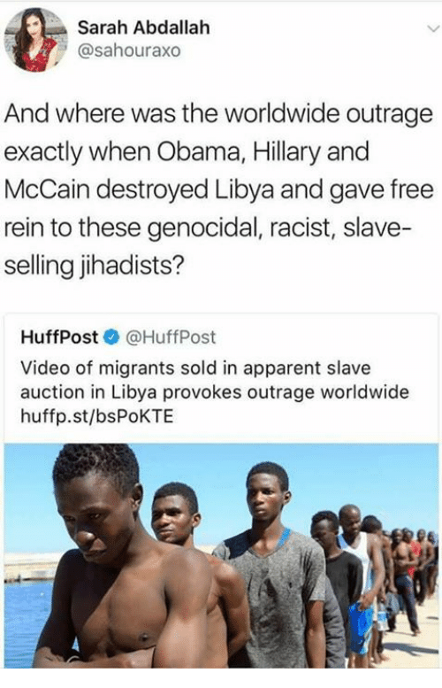 Obama, Free, and Video: Sarah Abdallah  @sahouraxo  And where was the worldwide outrage  exactly when Obama, Hillary and  McCain destroyed Libya and gave free  rein to these genocidal, racist, slave-  selling jihadists?  HuffPost@HuffPost  Video of migrants sold in apparent slave  auction in Libya provokes outrage worldwide  huffp.st/bsPoKTE