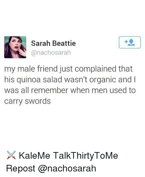Memes, Quinoa, and Sword: Sarah Beattie  anachosarah  my male friend just complained that  his quinoa salad wasn't organic and  was all remember when men used to  carry swords ⚔️ KaleMe TalkThirtyToMe Repost @nachosarah