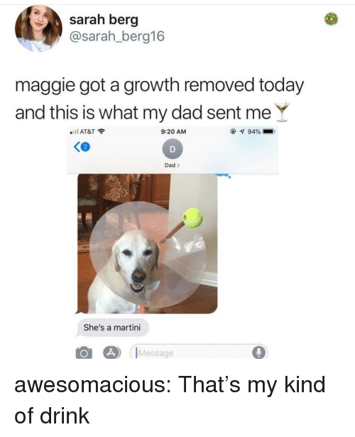 Dad, Tumblr, and At&t: sarah berg  @sarah_berg16  maggie got a growth removed today  and this is what my dad sent meY  l AT&T  9:20 AM  Ke  2  Dad>  She's a martini  Message awesomacious:  That's my kind of drink