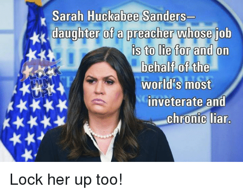 Memes, Preacher, and 🤖: Sarah Huckabee Sanders  daughter of a preacher whose iob  s to lie tor and on  behalf of the  world's most  inveterate and  Chronic liar Lock her up too!