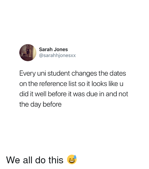 Student, Uni, and List: Sarah Jones  @sarahhjonesxx  Every uni student changes the dates  on the reference list so it looks like u  did it well before it was due in and not  the day before We all do this 😅