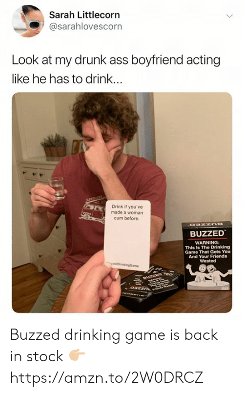 Ass, Cum, and Drinking: Sarah Littlecorn  @sarahlovescorn  Look at my drunk ass boyfriend acting  like he has to drink...  Drink if you've  made a woman  cum before  BUZZED  WARNING:  This Is The Drinking  Game That Gets You  And Your Friends  Wasted  rikingGame  BUZZED e  oazzn Buzzed drinking game is back in stock 👉🏼 https://amzn.to/2W0DRCZ