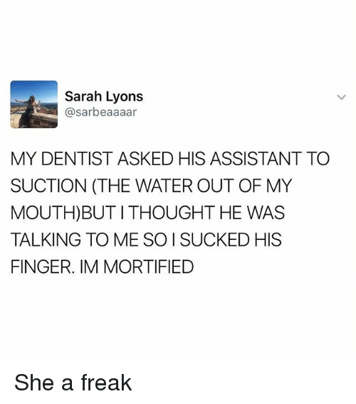 Memes, Water, and Thought: Sarah Lyons  @sarbeaaaar  MY DENTIST ASKED HIS ASSISTANT TO  SUCTION (THE WATER OUT OF MY  MOUTH)BUT I THOUGHT HE WAS  TALKING TO ME SO I SUCKED HIS  FINGER. IM MORTIFIED She a freak