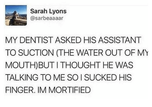 Dank, Water, and Thought: Sarah Lyons  @sarbeaaaar  MY DENTIST ASKED HIS ASSISTANT  TO SUCTION (THE WATER OUT OF MY  MOUTH)BUT I THOUGHT HE WAS  TALKING TO ME SO I SUCKED HIS  FINGER. IM MORTIFIED
