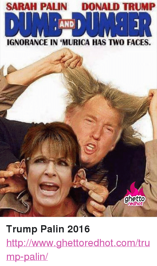 """Donald Trump, Ghetto, and Sarah Palin: SARAH PALIN  DONALD TRUMP  DUİNE DUMBER  AND  IGNORANCE IN 'MURICA HAS TWO FACES.  ghetto  edhot <p><strong>Trump Palin 2016</strong></p><p><a href=""""http://www.ghettoredhot.com/trump-palin/"""">http://www.ghettoredhot.com/trump-palin/</a></p>"""