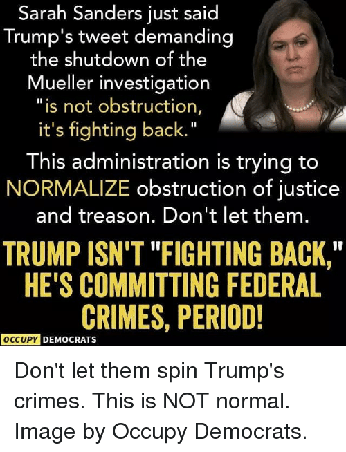 """Memes, Period, and Image: Sarah Sanders just said  Trump's tweet demanding  the shutdown of t  he  Mueller investigation  """"is not obstruction,  it's fighting back.""""  This administration is trying to  NORMALIZE obstruction of justice  and treason. Don't let them.  TRUMP ISN'T """"FIGHTING BACK,  HE'S COMMITTING FEDERAL  CRIMES, PERIOD!  OCCUPY DEMOCRATS Don't let them spin Trump's crimes. This is NOT normal. Image by Occupy Democrats."""