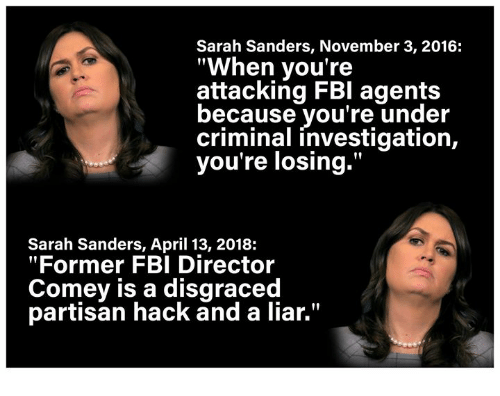 """Fbi, Memes, and April: Sarah Sanders, November 3, 2016:  """"When you're  attacking FBI agents  ecause you're under  criminal investigation,  you're losing.""""  Sarah Sanders, April 13, 2018:  """"Former FBI Director  Comey is a disgraced  partisan hack and a liar."""""""